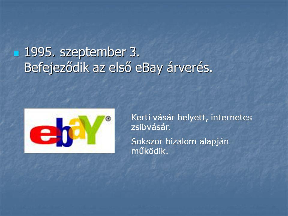  1995. szeptember 3. Befejeződik az első eBay árverés. Kerti vásár helyett, internetes zsibvásár. Sokszor bizalom alapján működik.