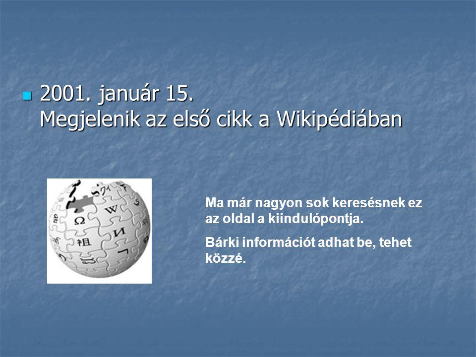  2001. január 15. Megjelenik az első cikk a Wikipédiában Ma már nagyon sok keresésnek ez az oldal a kiindulópontja. Bárki információt adhat be, tehet