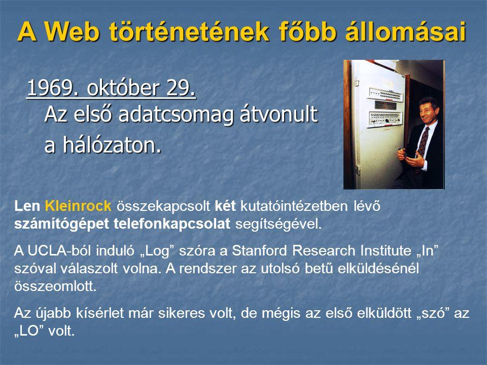 A Web történetének főbb állomásai 1969. október 29. Az első adatcsomag átvonult a hálózaton. Len Kleinrock összekapcsolt két kutatóintézetben lévő szá