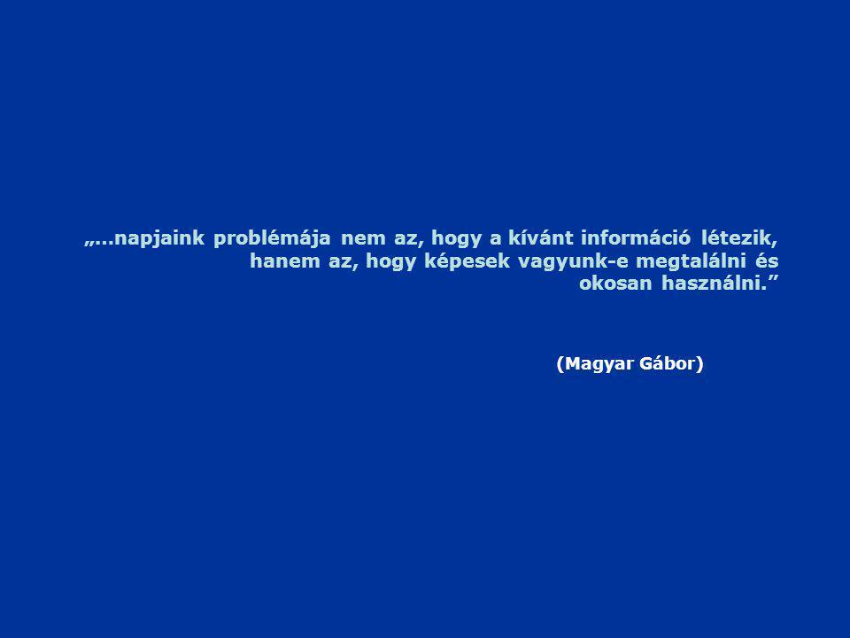 """""""…napjaink problémája nem az, hogy a kívánt információ létezik, hanem az, hogy képesek vagyunk-e megtalálni és okosan használni. (Magyar Gábor)"""