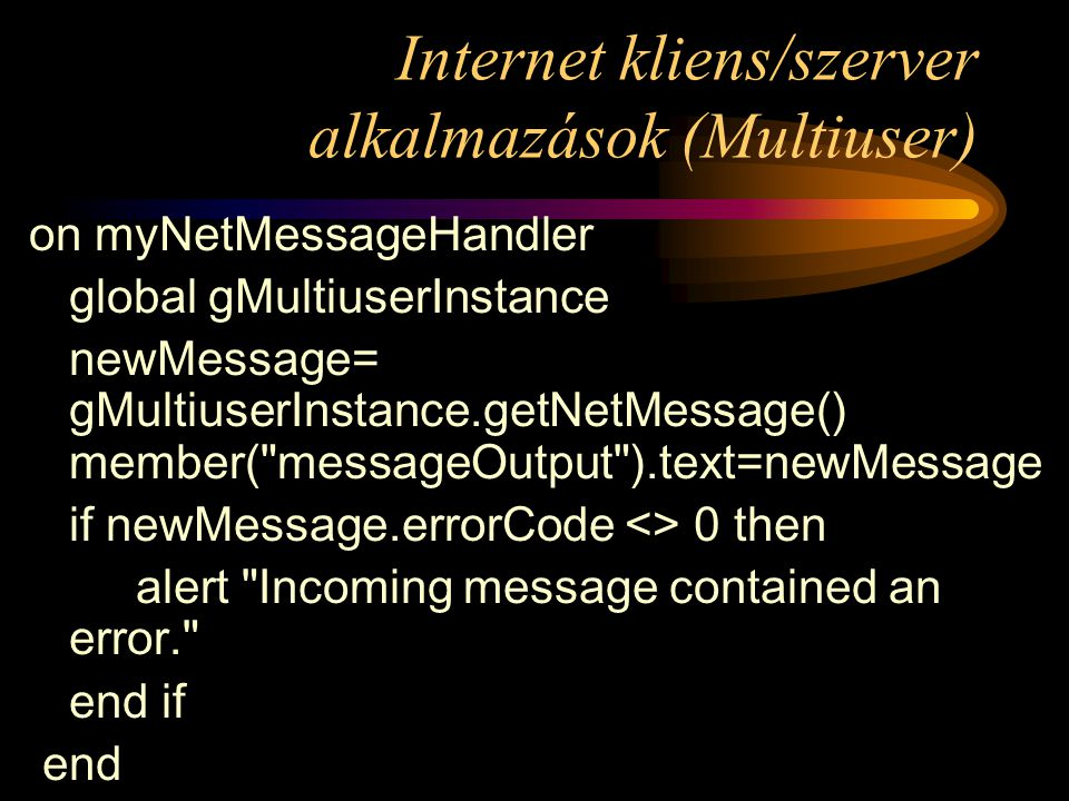 Internet kliens/szerver alkalmazások (Multiuser) on myNetMessageHandler global gMultiuserInstance newMessage= gMultiuserInstance.getNetMessage() member( messageOutput ).text=newMessage if newMessage.errorCode <> 0 then alert Incoming message contained an error. end if end
