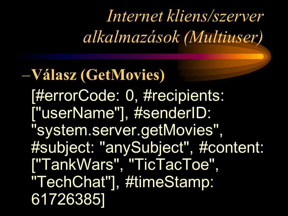 Internet kliens/szerver alkalmazások (Multiuser) –Válasz (GetMovies) [#errorCode: 0, #recipients: [ userName ], #senderID: system.server.getMovies , #subject: anySubject , #content: [ TankWars , TicTacToe , TechChat ], #timeStamp: 61726385]