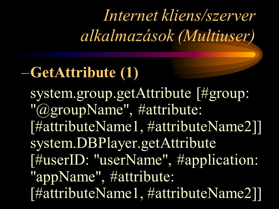 Internet kliens/szerver alkalmazások (Multiuser) –GetAttribute (1) system.group.getAttribute , #attribute: [#attributeName1, #attributeName2]] system.DBPlayer.getAttribute [#userID: userName , #application: appName , #attribute: [#attributeName1, #attributeName2]]