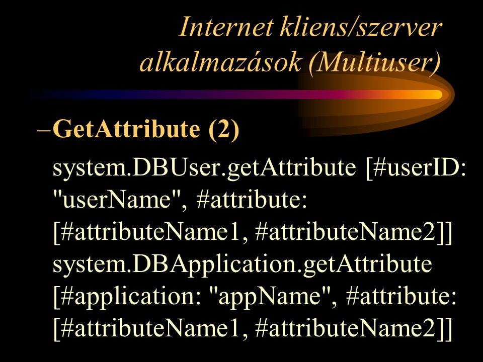 Internet kliens/szerver alkalmazások (Multiuser) –GetAttribute (2) system.DBUser.getAttribute [#userID: userName , #attribute: [#attributeName1, #attributeName2]] system.DBApplication.getAttribute [#application: appName , #attribute: [#attributeName1, #attributeName2]]