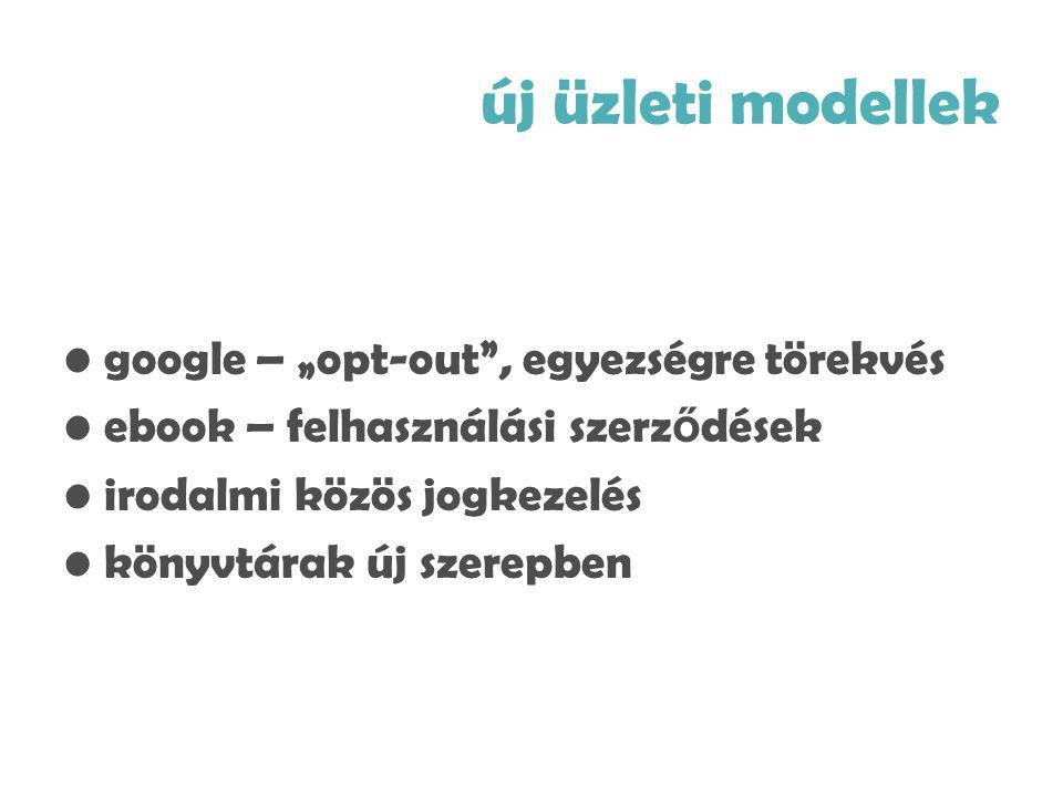 """új üzleti modellek •google – """"opt-out , egyezségre törekvés •ebook – felhasználási szerz ő dések •irodalmi közös jogkezelés •könyvtárak új szerepben"""