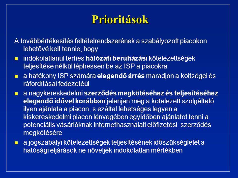 Prioritások A továbbértékesítés feltételrendszerének a szabályozott piacokon lehetővé kell tennie, hogy n n indokolatlanul terhes hálózati beruházási kötelezettségek teljesítése nélkül léphessen be az ISP a piacokra n n a hatékony ISP számára elegendő árrés maradjon a költségei és ráfordításai fedezetéül n n a nagykereskedelmi szerződés megkötéséhez és teljesítéséhez elegendő idővel korábban jelenjen meg a kötelezett szolgáltató ilyen ajánlata a piacon, s ezáltal lehetséges legyen a kiskereskedelmi piacon lényegében egyidőben ajánlatot tenni a potenciális vásárlóknak internethasználati előfizetési szerződés megkötésére n n a jogszabályi kötelezettségek teljesítésének időszükségletét a hatósági eljárások ne növeljék indokolatlan mértékben