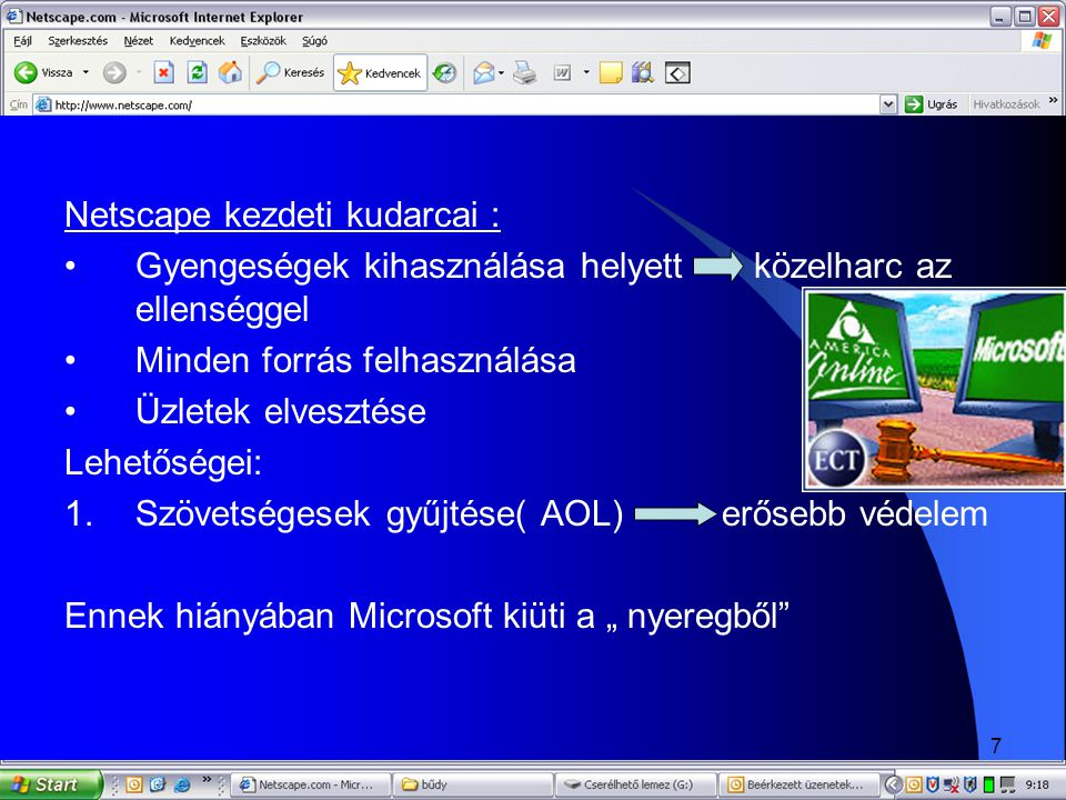 """8 2.Microsoft internetes eszközeinek továbbfejlesztése """" Csak 1996 októberében Microsoft sikerei: •Stratégiai rugalmasságát demonstrálva elismeri a Netscape eddigi munkáját •Átveszi a versenytárs újításait •Feláldozza a MSN-t 1996 megsemmisítő csapás a Netscapre"""