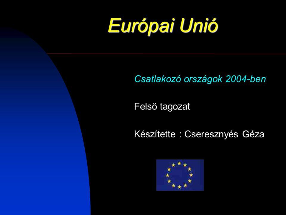 Európai Unió Csatlakozó országok 2004-ben Felső tagozat Készítette : Cseresznyés Géza