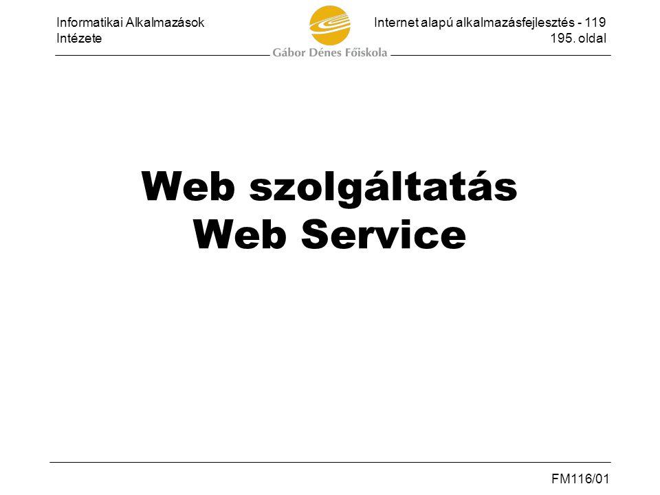 Informatikai AlkalmazásokInternet alapú alkalmazásfejlesztés - 119 Intézete195. oldal FM116/01 Web szolgáltatás Web Service