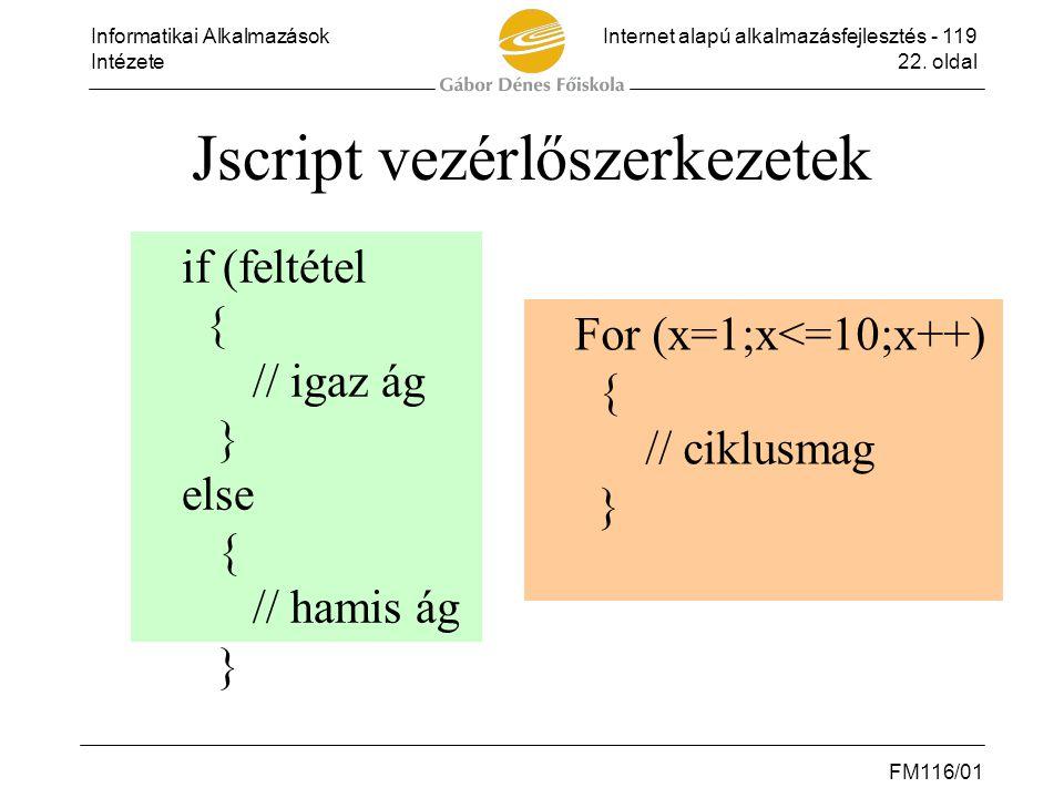Informatikai AlkalmazásokInternet alapú alkalmazásfejlesztés - 119 Intézete22. oldal FM116/01 Jscript vezérlőszerkezetek if (feltétel { // igaz ág } e