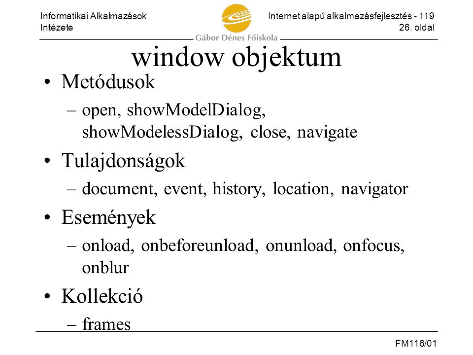 Informatikai AlkalmazásokInternet alapú alkalmazásfejlesztés - 119 Intézete26. oldal FM116/01 window objektum •Metódusok –open, showModelDialog, showM