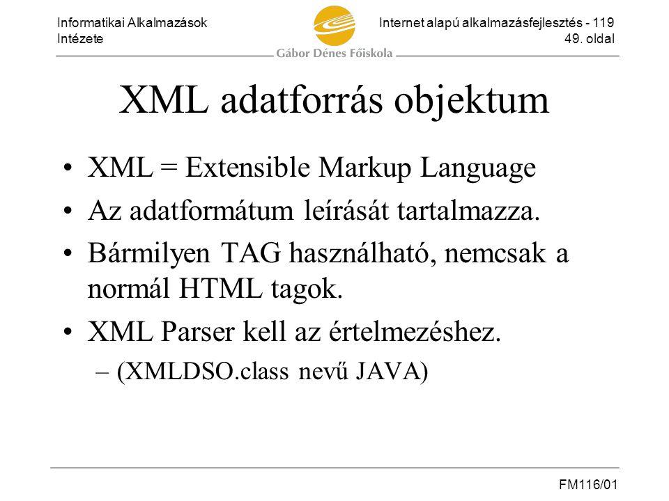 Informatikai AlkalmazásokInternet alapú alkalmazásfejlesztés - 119 Intézete49. oldal FM116/01 XML adatforrás objektum •XML = Extensible Markup Languag