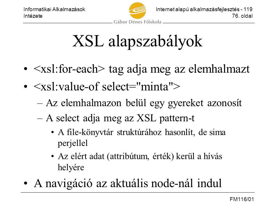 Informatikai AlkalmazásokInternet alapú alkalmazásfejlesztés - 119 Intézete76. oldal FM116/01 XSL alapszabályok • tag adja meg az elemhalmazt • –Az el
