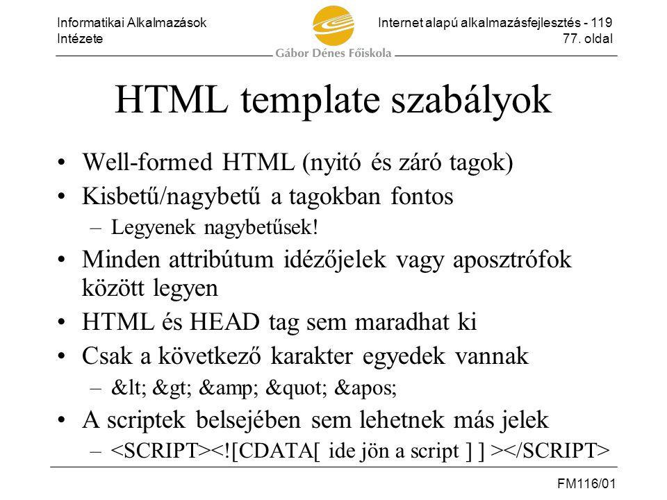 Informatikai AlkalmazásokInternet alapú alkalmazásfejlesztés - 119 Intézete77. oldal FM116/01 HTML template szabályok •Well-formed HTML (nyitó és záró