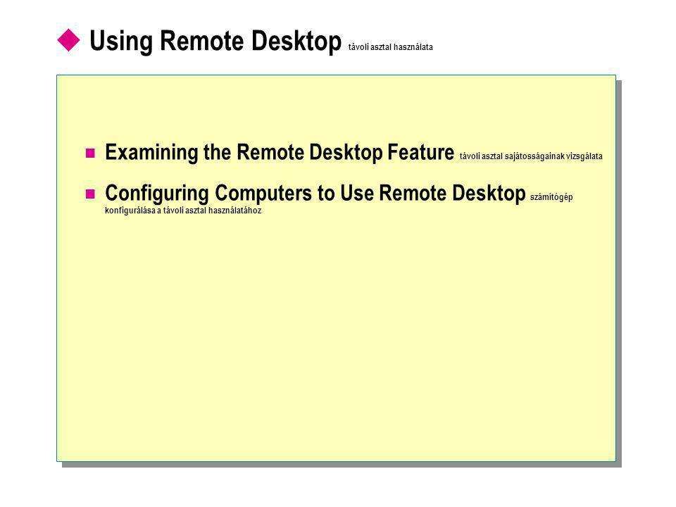  Using Remote Desktop távoli asztal használata  Examining the Remote Desktop Feature távoli asztal sajátosságainak vizsgálata  Configuring Computers to Use Remote Desktop számítógép konfigurálása a távoli asztal használatához