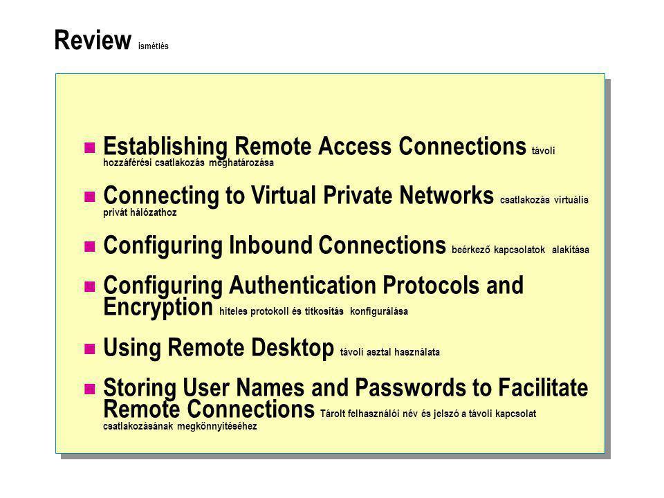 Review ismétlés  Establishing Remote Access Connections távoli hozzáférési csatlakozás meghatározása  Connecting to Virtual Private Networks csatlakozás virtuális privát hálózathoz  Configuring Inbound Connections beérkező kapcsolatok alakítása  Configuring Authentication Protocols and Encryption hiteles protokoll és titkosítás konfigurálása  Using Remote Desktop távoli asztal használata  Storing User Names and Passwords to Facilitate Remote Connections Tárolt felhasználói név és jelszó a távoli kapcsolat csatlakozásának megkönnyítéséhez