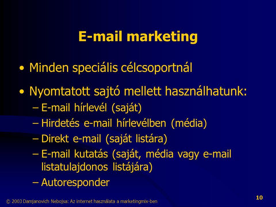 © 2003 Damjanovich Nebojsa: Az internet használata a marketingmix-ben 10 E-mail marketing •Minden speciális célcsoportnál •Nyomtatott sajtó mellett használhatunk: –E-mail hírlevél (saját) –Hirdetés e-mail hírlevélben (média) –Direkt e-mail (saját listára) –E-mail kutatás (saját, média vagy e-mail listatulajdonos listájára) –Autoresponder