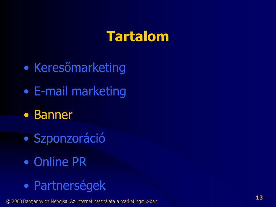 © 2003 Damjanovich Nebojsa: Az internet használata a marketingmix-ben 13 Tartalom •Keresőmarketing •E-mail marketing •Banner •Szponzoráció •Online PR •Partnerségek
