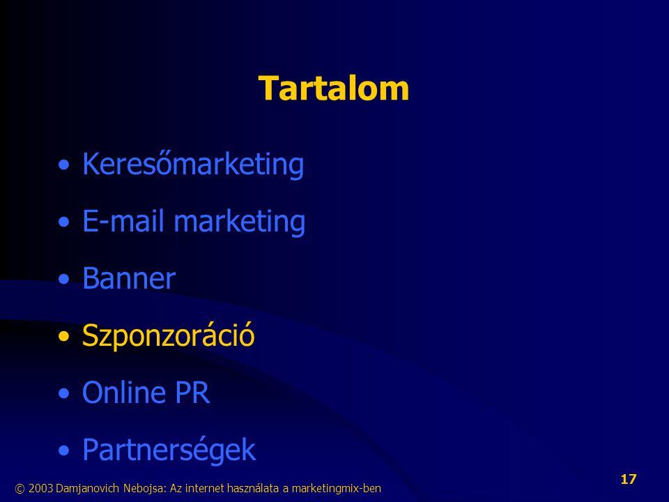 © 2003 Damjanovich Nebojsa: Az internet használata a marketingmix-ben 17 Tartalom •Keresőmarketing •E-mail marketing •Banner •Szponzoráció •Online PR •Partnerségek