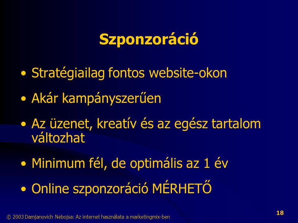 © 2003 Damjanovich Nebojsa: Az internet használata a marketingmix-ben 18 Szponzoráció •Stratégiailag fontos website-okon •Akár kampányszerűen •Az üzenet, kreatív és az egész tartalom változhat •Minimum fél, de optimális az 1 év •Online szponzoráció MÉRHETŐ
