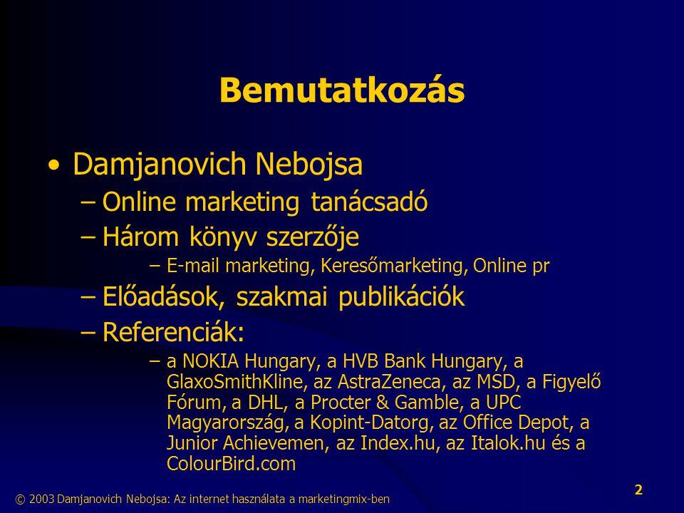 © 2003 Damjanovich Nebojsa: Az internet használata a marketingmix-ben 2 Bemutatkozás •Damjanovich Nebojsa –Online marketing tanácsadó –Három könyv szerzője –E-mail marketing, Keresőmarketing, Online pr –Előadások, szakmai publikációk –Referenciák: –a NOKIA Hungary, a HVB Bank Hungary, a GlaxoSmithKline, az AstraZeneca, az MSD, a Figyelő Fórum, a DHL, a Procter & Gamble, a UPC Magyarország, a Kopint-Datorg, az Office Depot, a Junior Achievemen, az Index.hu, az Italok.hu és a ColourBird.com