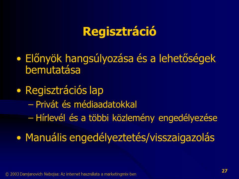 © 2003 Damjanovich Nebojsa: Az internet használata a marketingmix-ben 27 Regisztráció •Előnyök hangsúlyozása és a lehetőségek bemutatása •Regisztrációs lap –Privát és médiaadatokkal –Hírlevél és a többi közlemény engedélyezése •Manuális engedélyeztetés/visszaigazolás