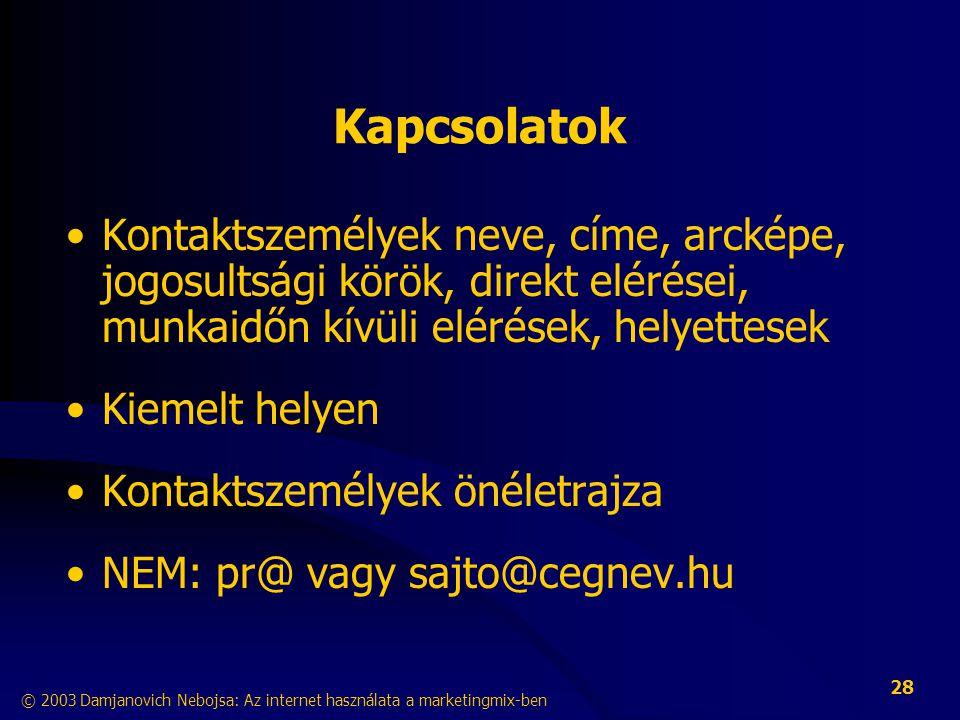© 2003 Damjanovich Nebojsa: Az internet használata a marketingmix-ben 28 Kapcsolatok •Kontaktszemélyek neve, címe, arcképe, jogosultsági körök, direkt elérései, munkaidőn kívüli elérések, helyettesek •Kiemelt helyen •Kontaktszemélyek önéletrajza •NEM: pr@ vagy sajto@cegnev.hu