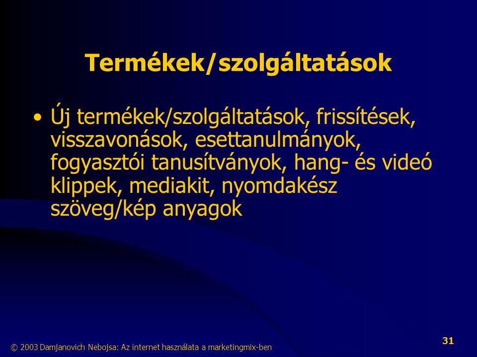 © 2003 Damjanovich Nebojsa: Az internet használata a marketingmix-ben 31 Termékek/szolgáltatások •Új termékek/szolgáltatások, frissítések, visszavonások, esettanulmányok, fogyasztói tanusítványok, hang- és videó klippek, mediakit, nyomdakész szöveg/kép anyagok