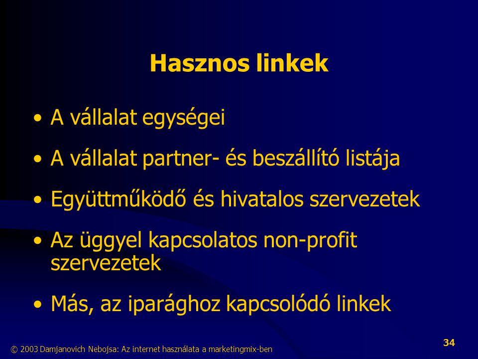 © 2003 Damjanovich Nebojsa: Az internet használata a marketingmix-ben 34 Hasznos linkek •A vállalat egységei •A vállalat partner- és beszállító listája •Együttműködő és hivatalos szervezetek •Az üggyel kapcsolatos non-profit szervezetek •Más, az iparághoz kapcsolódó linkek