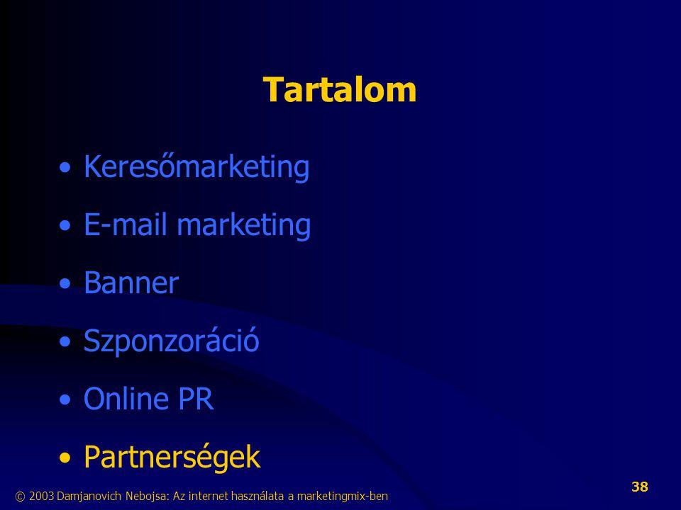 © 2003 Damjanovich Nebojsa: Az internet használata a marketingmix-ben 38 Tartalom •Keresőmarketing •E-mail marketing •Banner •Szponzoráció •Online PR •Partnerségek