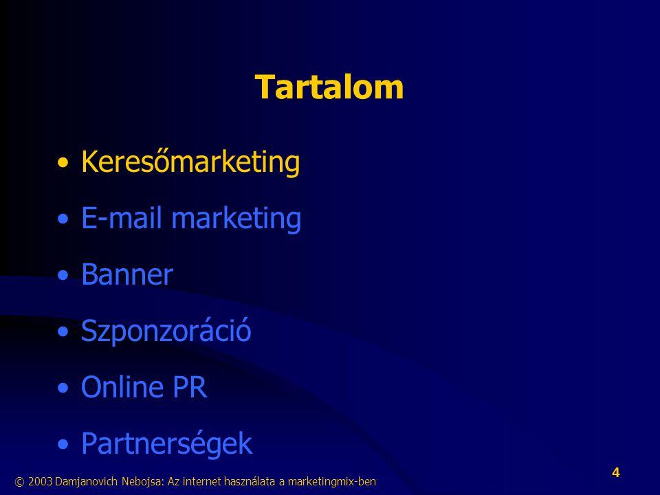 © 2003 Damjanovich Nebojsa: Az internet használata a marketingmix-ben 4 Tartalom •Keresőmarketing •E-mail marketing •Banner •Szponzoráció •Online PR •Partnerségek
