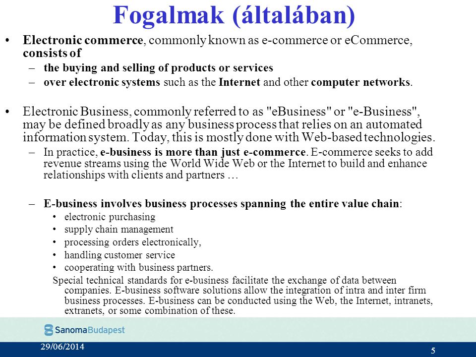 29/06/2014 5 Fogalmak (általában) •Electronic commerce, commonly known as e-commerce or eCommerce, consists of –the buying and selling of products or services –over electronic systems such as the Internet and other computer networks.