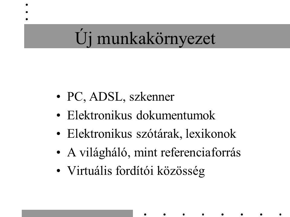 Új munkakörnyezet •PC, ADSL, szkenner •Elektronikus dokumentumok •Elektronikus szótárak, lexikonok •A világháló, mint referenciaforrás •Virtuális ford