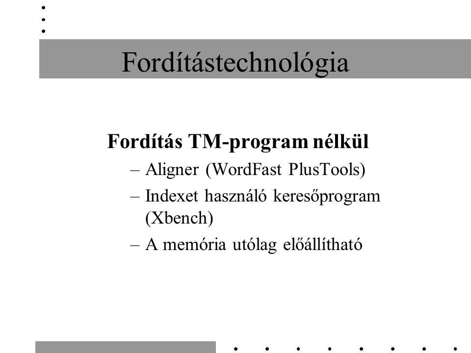 Fordítástechnológia Fordítás TM-program nélkül –Aligner (WordFast PlusTools) –Indexet használó keresőprogram (Xbench) –A memória utólag előállítható