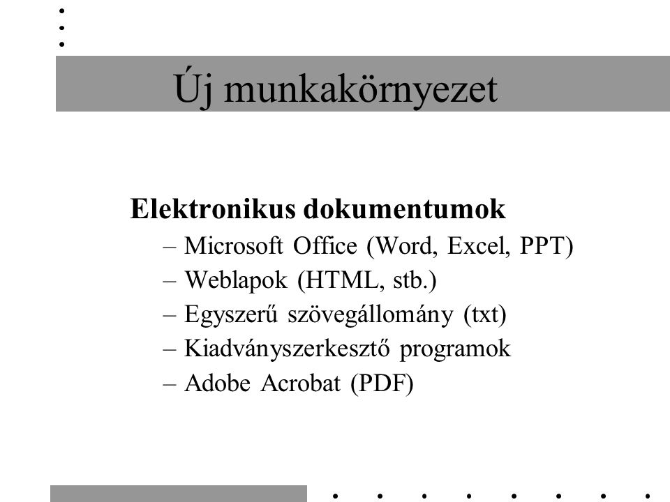 Új munkakörnyezet Elektronikus dokumentumok –Microsoft Office (Word, Excel, PPT) –Weblapok (HTML, stb.) –Egyszerű szövegállomány (txt) –Kiadványszerke