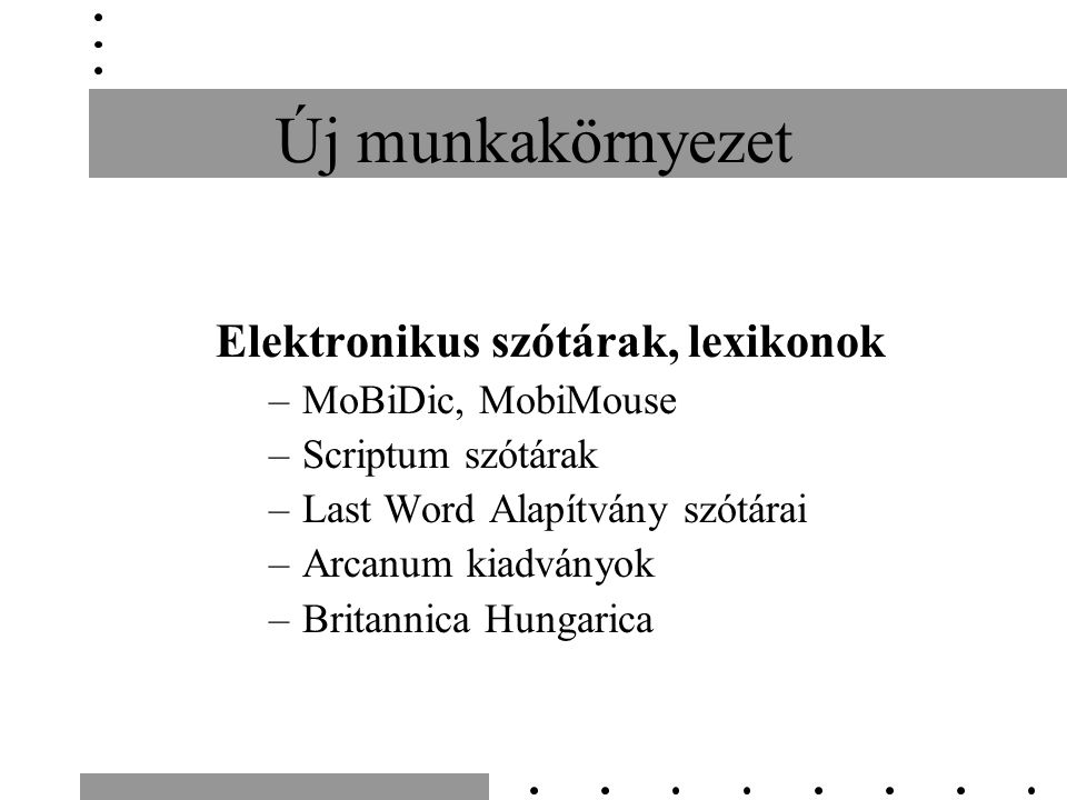 Új munkakörnyezet Elektronikus szótárak, lexikonok –MoBiDic, MobiMouse –Scriptum szótárak –Last Word Alapítvány szótárai –Arcanum kiadványok –Britanni