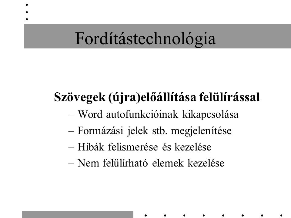 Fordítástechnológia Szövegek (újra)előállítása felülírással –Word autofunkcióinak kikapcsolása –Formázási jelek stb. megjelenítése –Hibák felismerése