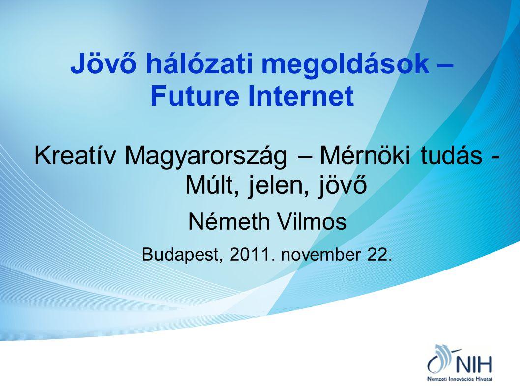 Jövő hálózati megoldások – Future Internet Kreatív Magyarország – Mérnöki tudás - Múlt, jelen, jövő Németh Vilmos Budapest, 2011. november 22.