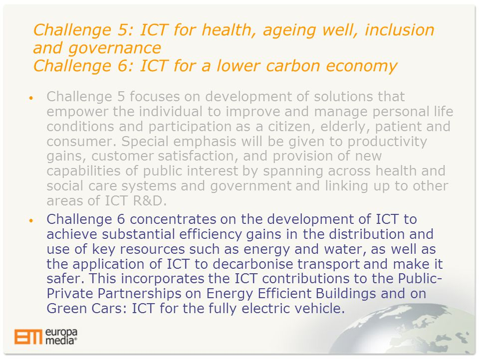 Challenge 5: ICT for health, ageing well, inclusion and governance Challenge 6: ICT for a lower carbon economy • Challenge 5 focuses on development of