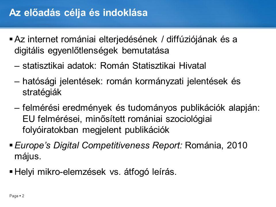 Page  2 Az előadás célja és indoklása  Az internet romániai elterjedésének / diffúziójának és a digitális egyenlőtlenségek bemutatása –statisztikai adatok: Román Statisztikai Hivatal –hatósági jelentések: román kormányzati jelentések és stratégiák –felmérési eredmények és tudományos publikációk alapján: EU felmérései, minősített romániai szociológiai folyóiratokban megjelent publikációk  Europe's Digital Competitiveness Report: Románia, 2010 május.