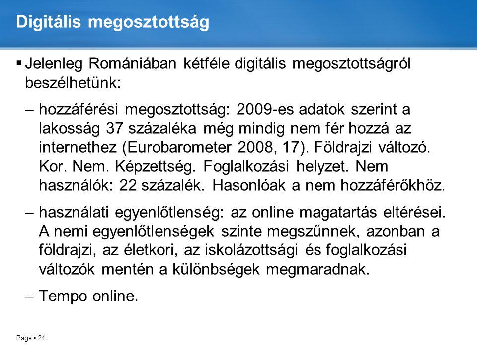 Page  24 Digitális megosztottság  Jelenleg Romániában kétféle digitális megosztottságról beszélhetünk: –hozzáférési megosztottság: 2009-es adatok szerint a lakosság 37 százaléka még mindig nem fér hozzá az internethez (Eurobarometer 2008, 17).
