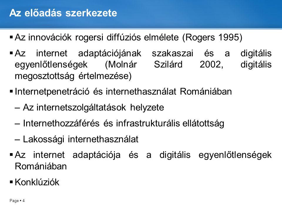 Page  4 Az előadás szerkezete  Az innovációk rogersi diffúziós elmélete (Rogers 1995)  Az internet adaptációjának szakaszai és a digitális egyenlőtlenségek (Molnár Szilárd 2002, digitális megosztottság értelmezése)  Internetpenetráció és internethasználat Romániában –Az internetszolgáltatások helyzete –Internethozzáférés és infrastrukturális ellátottság –Lakossági internethasználat  Az internet adaptációja és a digitális egyenlőtlenségek Romániában  Konklúziók