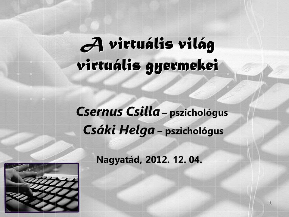 1 A virtuális világ virtuális gyermekei Csernus Csilla – pszichológus Csáki Helga – pszichológus Nagyatád, 2012. 12. 0 4.