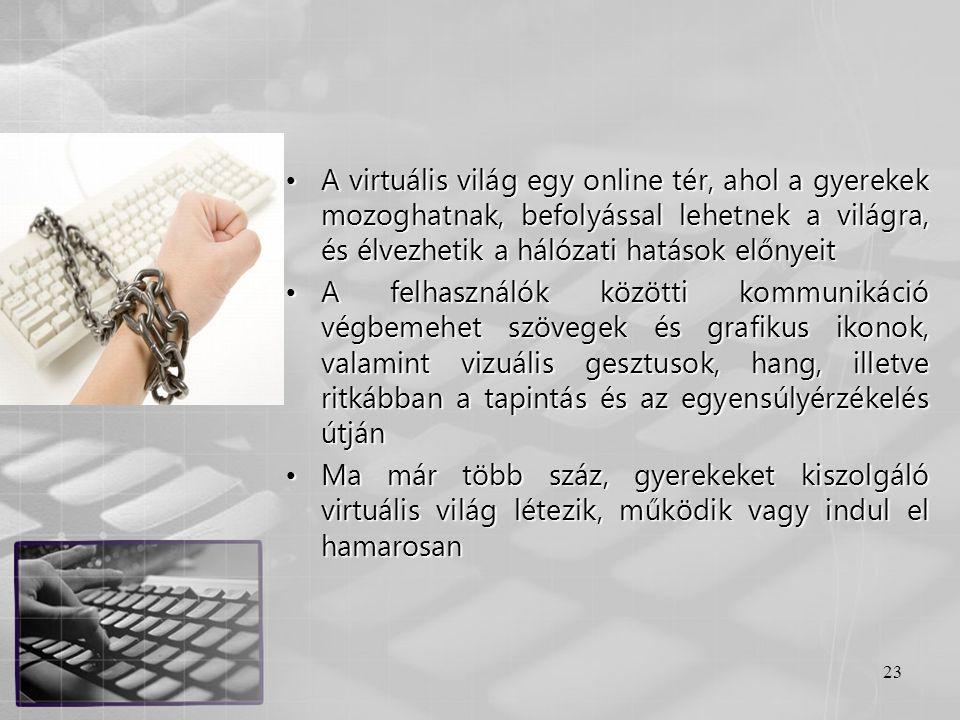 23 •A virtuális világ egy online tér, ahol a gyerekek mozoghatnak, befolyással lehetnek a világra, és élvezhetik a hálózati hatások előnyeit •A felhas