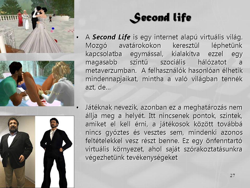 Second life •A Second Life is egy internet alapú virtuális világ. Mozgó avatárokokon keresztül léphetünk kapcsolatba egymással, kialakítva ezzel egy m