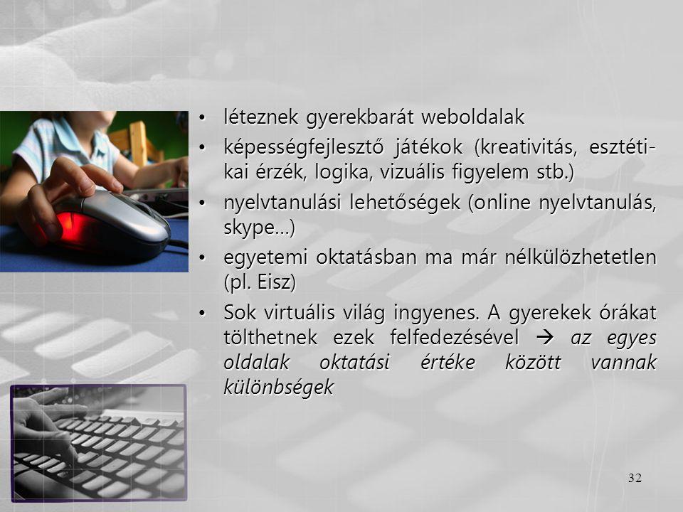 32 •léteznek gyerekbarát weboldalak •képességfejlesztő játékok (kreativitás, esztéti- kai érzék, logika, vizuális figyelem stb.) •nyelvtanulási lehető