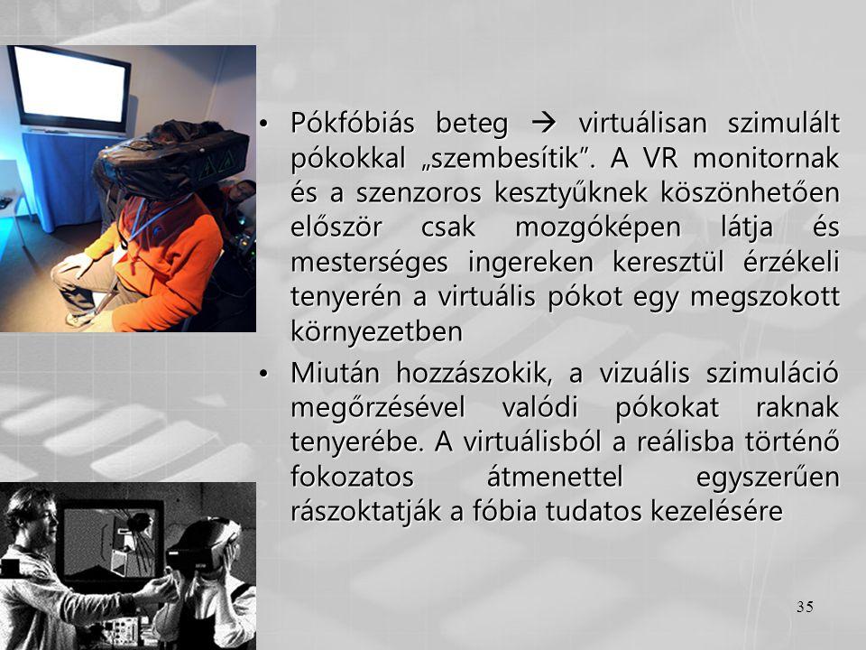 """35 •Pókfóbiás beteg  virtuálisan szimulált pókokkal """"szembesítik"""". A VR monitornak és a szenzoros kesztyűknek köszönhetően először csak mozgóképen lá"""