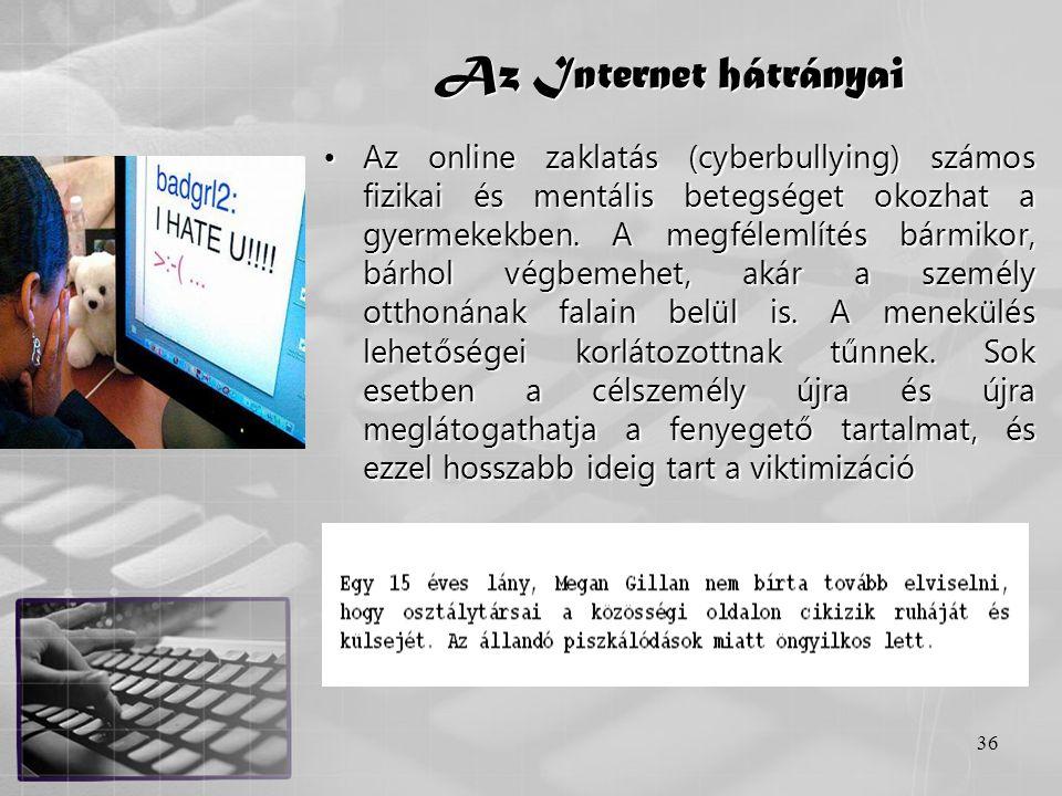 36 Az Internet hátrányai •Az online zaklatás (cyberbullying) számos fizikai és mentális betegséget okozhat a gyermekekben. A megfélemlítés bármikor, b