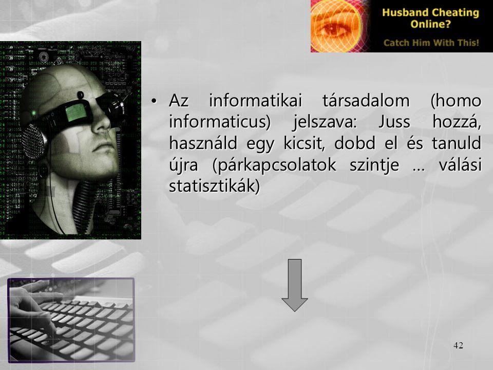 42 •Az informatikai társadalom (homo informaticus) jelszava: Juss hozzá, használd egy kicsit, dobd el és tanuld újra (párkapcsolatok szintje … válási