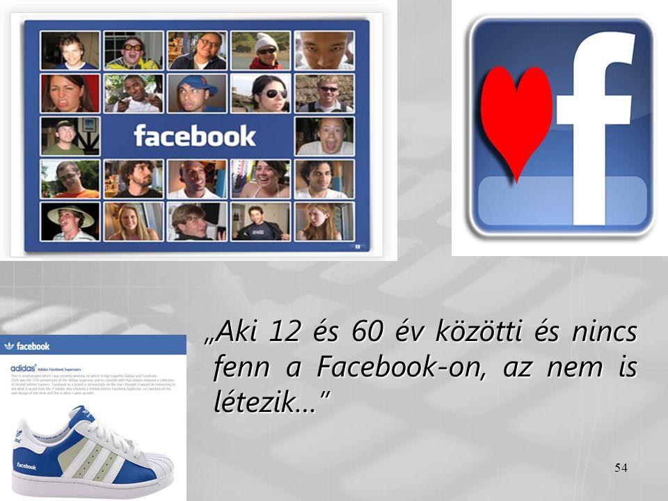 """54 """"Aki 12 és 60 év közötti és nincs fenn a Facebook-on, az nem is létezik…"""" """"Aki 12 és 60 év közötti és nincs fenn a Facebook-on, az nem is létezik…"""""""